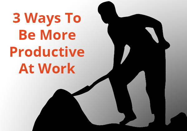 3 Ways You Can Be A More Productive Worker
